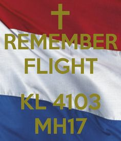 REMEMBER FLIGHT  KL 4103 MH17 for all who died and all of their family and friends. The Netherlands.  A mourning country