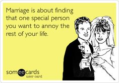 Marriage is about finding that one special person you want to annoy the rest of your life.