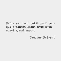 Paris is very small for those who love eachother, as we do, with such great love. — Jacques Prévert, French poet
