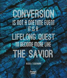 Conversion is not a onetime event. It is a lifelong quest to become more like the Savior Russell T. Osguthorpe #God #JesusChrist #mormon #lds #ldsconf #bookofmormon #quest #Savior @mormonwords on Instagram and Facebook