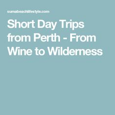 Short Day Trips from Perth - From Wine to Wilderness
