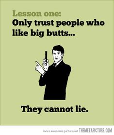 Lesson one: Only trust people who like big butts...They cannot lie.