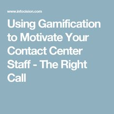 Using Gamification to Motivate Your Contact Center Staff - The Right Call