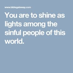 You are to shine as lights among the sinful people of this world.