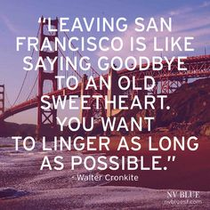 """""""Leaving San Francisco is like saying goodbye to an old sweetheart. You want to linger as long as possible."""" - WALTER CRONKITE 