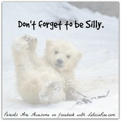 Be silly.