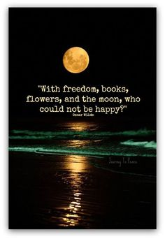 With freedom, books, flowers, and the moon, who could not be happy? - Oscar Wilde (Appreciate all of the joy and beauty of life! Great Quotes, Quotes To Live By, Inspirational Quotes, Full Moon Quotes, Taken For Granted Quotes, Words Quotes, Life Quotes, Sayings, Qoutes