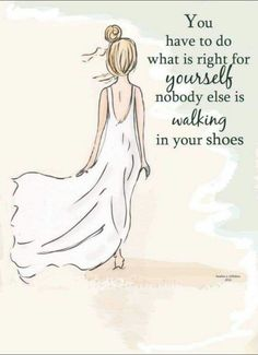 You have to do what is right for yourself, nobody else is walking in your shoes.