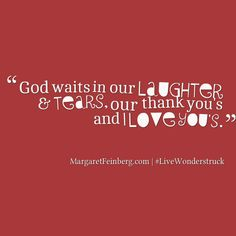 God waits in our laughter and tears, our thank you's and I love you's. -MargaretFeinberg.com #LIVEWONDERSTRUCK