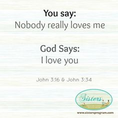 You say: Nobody really loved me. God says: I love you
