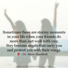 Sometimes there are stormy moments in your life when your friends do more than just walk with you; they become angels that carry you and protect you with their wings. - Steve Maraboli