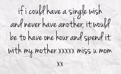 I Miss You Mom Quotes | … be to have one hour and spend it with my mother xxxxx miss u mom xx