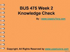 BUS 475 Week 2 Knowledge Check UOP New Tutorials making you worried? Join http://www.UopeTutors.com/ and get an A+ in every class assignment.
