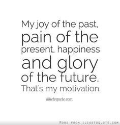 My joy of the past, pain of the present, happiness and glory of the future. That's my motivation. #happiness #quotes #sayings