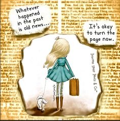 Whatever happened in the past is old news...It's Ok to turn the page now.-Princess Sassy Pants & Co.