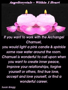 If you want to work with the Archangel Chamuel,  you would light a pink candle & sprinkle some rose water around the room. Chamuel is wonderful to call upon when you want to create inner peace, improve your relationships, forgive yourself or others, find true love, accept and love yourself, or find a wonderful career. Susan Gregg Archangel Raphael Prayer, Archangel Prayers, Archangel Gabriel, Archangel Michael, Spiritual Manifestation, Spiritual Awakening, Good Night Prayer, Angels In Heaven, Heavenly Angels