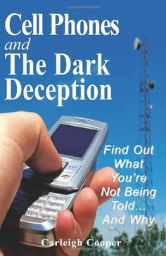 Cell Phones and The Dark Deception: Find Out What You're Not Being Told...And Why by Carleigh Cooper