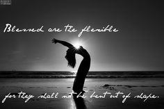 Blessed are the flexible for they will not be bent out of shape
