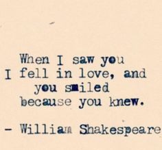 When I saw you I fell in love and you smiled because you knew. William Shakespeare