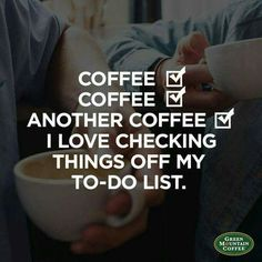 Coffee. Coffee. Another coffee. I love checking things off my to do list.