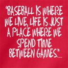Baseball is where we live, life is just a place where we spend time between games