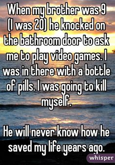 When my brother was 9 (I was 20) he knocked on the bathroom door to ask me to play video games. I was in there with a bottle of pills. I was going to kill myself. He will never know how he saved my life years ago.