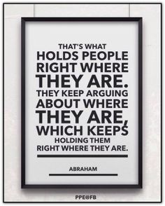 That's what holds people right where they are. They keep arguing about where they are, which keeps holding them right where they are. Abraham-Hicks Quotes (AHQ2503) #story