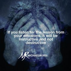 Our emotions have a message for us which we need to heed. If you ignore the call it just rings louder.