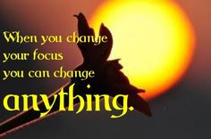 Change your focus ~  SO true - for my weight loss quest again!!