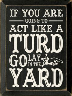 If you are going to act like a turd go lay in the yard.