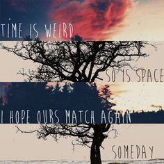 """hope, even out in the desert Welcome to Night Vale """"Time is weird. So is space. I hope ours match again... Someday."""""""