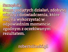 Szczęście: Suma podjętych działań, zdobytej wiedzy i doświadczenia, które można wykorzystać w odpowiednim momencie, zgodnym z oczekiwanym rezultatem. / robertolinski.pl