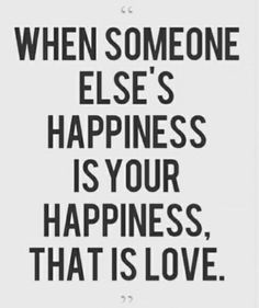 When someone else's happiness is your happiness, that is love... Something very rare. Why can't people be happy and supportive of someone else's success/well-being/happiness? Well I guess I'm in love with everybody because it makes me happy to see others happy and achieving their dreams.