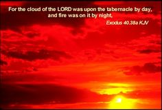 For the cloud of the LORD was upon the tabernacle by day, and fire was on it by night, in the sight of all the house of Israel, throughout all their journeys. Exodus 40:38