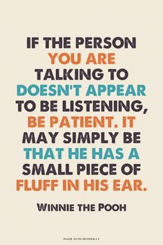 If the person you are talking to doesn't appear to be listening, be patient. It may simply be that he has a small piece of fluff in his ear. - Winnie the Pooh Cute Quotes, Great Quotes, Inspirational Quotes, Awesome Quotes, Cool Words, Wise Words, Good Communication, Disney Quotes, Quotations