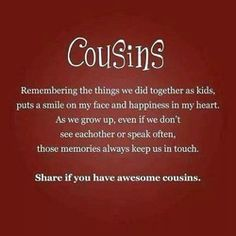 I have truly awesome Cousins! Love to all my first and second Cousins from New Zealand to Washington to California. Best Cousin Quotes, Sister Quotes, Family Quotes, Favorite Quotes, Cousins Quotes, Cousin Sayings, Friend Sayings, Nephew Quotes, Daughter Quotes