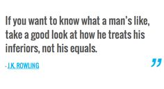If you want to know what a man's like, take a good look at how he treats his inferiors, not his equals. — J.K. ROWLING