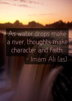 """As water drops make a river, thoughts make character and faith."" -Imam Ali (AS)"