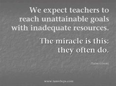 We expect teachers to reach unattainable goals with inadequate resources.  The miracle is this: they often do.