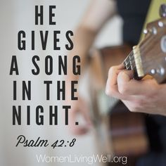 He gives a song in the night. Psalm 42:8
