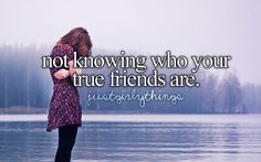 not knowing who your true friends are.