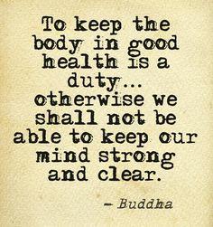 Mantener el cuerpo con buena salud es nuestro compromiso... de otro modo no podremos mantener nuestra mente fuerte y clara. -Buddha #buddha #quotes