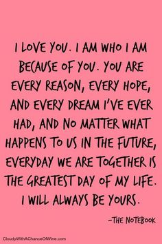 I love you. I am who I am because of you. You are every reason, every hope, And every dream I've ever had, and no matter what happens to us in the future, everyday we are together is the greatest day of my life. I will always be yours.