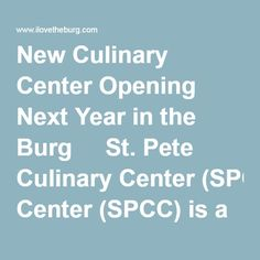 New Culinary Center Opening Next Year in the Burg     St. Pete Culinary Center (SPCC) is a not-for-profit organization created to provide at-risk youth and young adults with training in one of the fast growing industries in the country.
