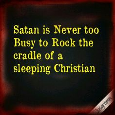 Be alert and of sober mind. The devil prowls around like a roaring lion looking for someone to devour. (1 Peter 5:9)