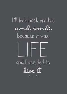 I'll look back at this and smile because it was life and I decided to live it.