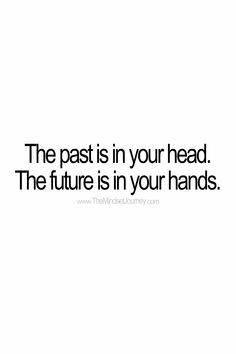 The past is in your head. The future is in your hands.  #tmj #themindsetjourney #past #future #believe #belief #faith #hope #self-confidence #courage #encourage #inspire #motivate