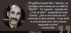 Frases de Groucho Marx - Preguntaba Groucho Marx: 'Señorita, ¿se acostaría usted conmigo por un millón de dólares?'. 'Por supuesto', respondía ella. '¿Y por un dolar?', preguntaba de nuevo Groucho. '¿Qué se cree usted que soy?', contestaba la dama ofendida. 'Lo que usted es ya ha quedado claro, ahora estamos negociando el precio'.