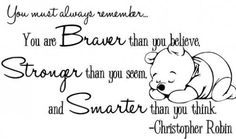 You must always remember you are braver than you think. Stronger than you seem and smarter thank you think - Christopher Robin
