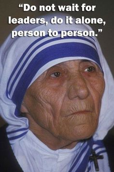 Don't wait for a leader, do it yourself, one person at a time. - Mother Theresa